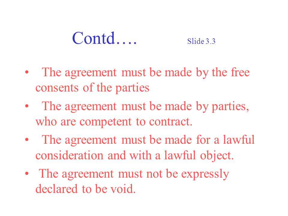Contd…. Slide 3.3 The agreement must be made by the free consents of the parties The agreement must be made by parties, who are competent to contract.