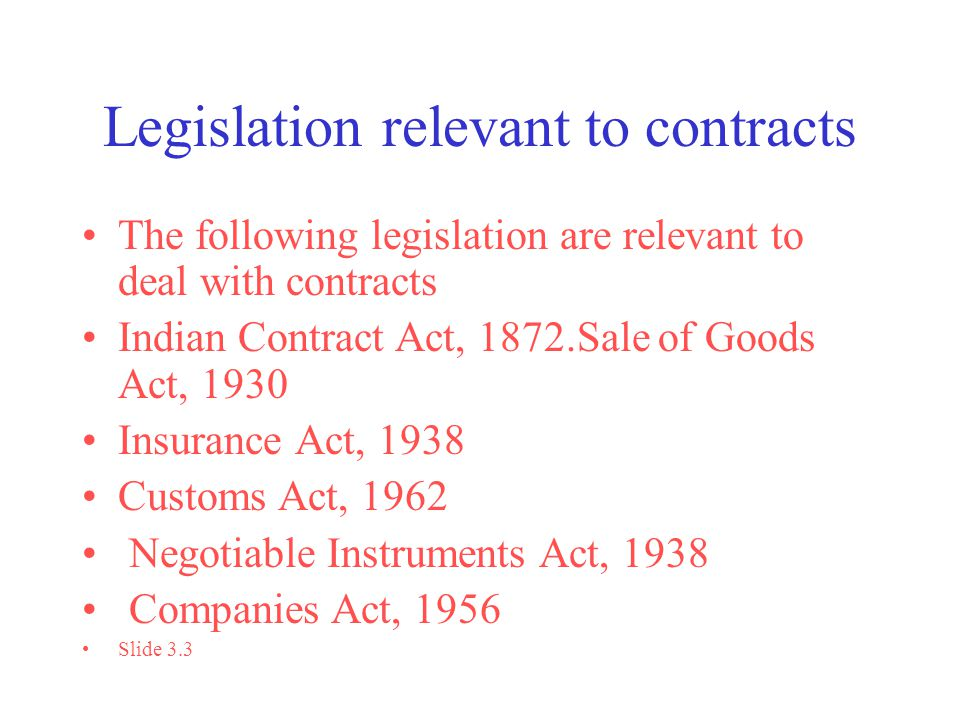 Legislation relevant to contracts The following legislation are relevant to deal with contracts Indian Contract Act, 1872.Sale of Goods Act, 1930 Insurance Act, 1938 Customs Act, 1962 Negotiable Instruments Act, 1938 Companies Act, 1956 Slide 3.3