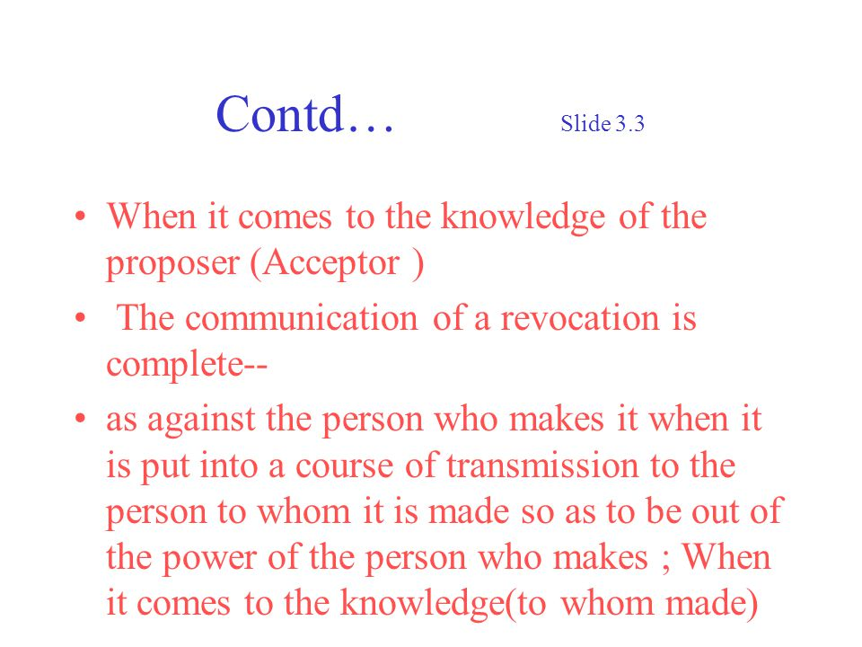 Contd… Slide 3.3 When it comes to the knowledge of the proposer (Acceptor ) The communication of a revocation is complete-- as against the person who makes it when it is put into a course of transmission to the person to whom it is made so as to be out of the power of the person who makes ; When it comes to the knowledge(to whom made)