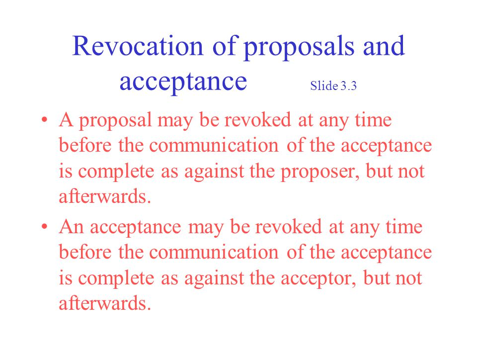 Revocation of proposals and acceptance Slide 3.3 A proposal may be revoked at any time before the communication of the acceptance is complete as against the proposer, but not afterwards.