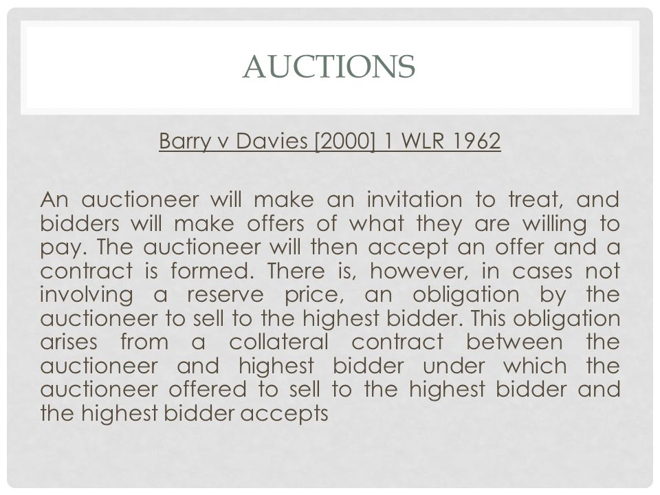 AUCTIONS Barry v Davies [2000] 1 WLR 1962 An auctioneer will make an invitation to treat, and bidders will make offers of what they are willing to pay