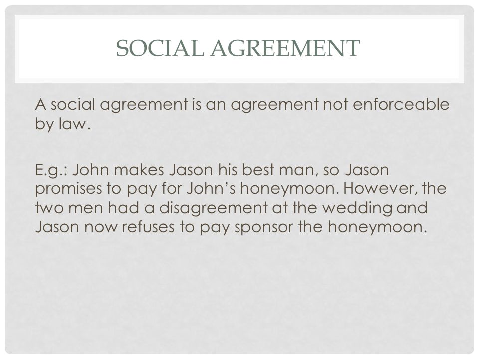SOCIAL AGREEMENT A social agreement is an agreement not enforceable by law. E.g.: John makes Jason his best man, so Jason promises to pay for Johns ho