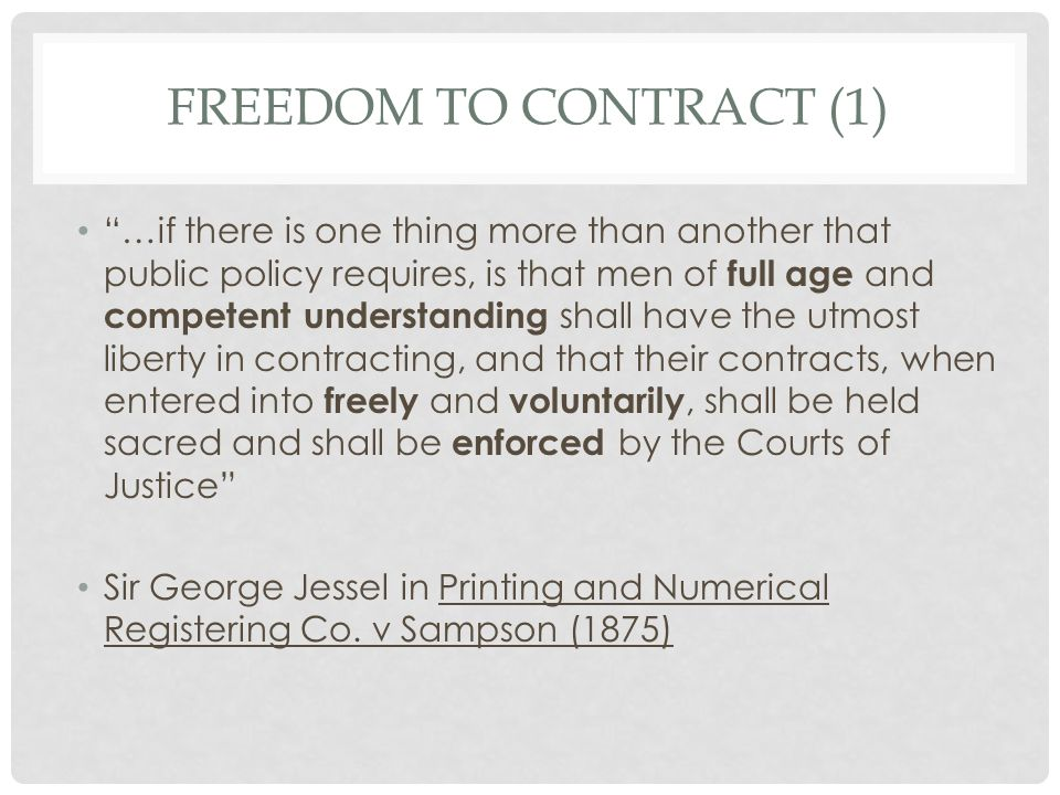 FREEDOM TO CONTRACT (2) However, pure and unrestricted freedom to contract has recently been restricted by the Courts because of the inequality of bargaining power by some parties.
