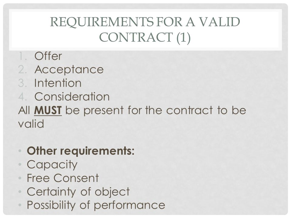 REQUIREMENTS FOR A VALID CONTRACT (2) If the requirements are missing the contract can be: Void – Was never valid (void ab initio) Voidable – Binds one party; valid until the other party chooses to rescind