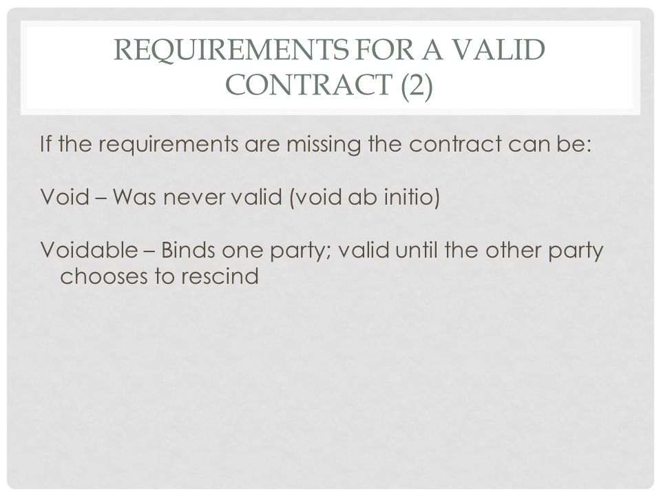 REQUIREMENTS FOR A VALID CONTRACT (2) If the requirements are missing the contract can be: Void – Was never valid (void ab initio) Voidable – Binds on