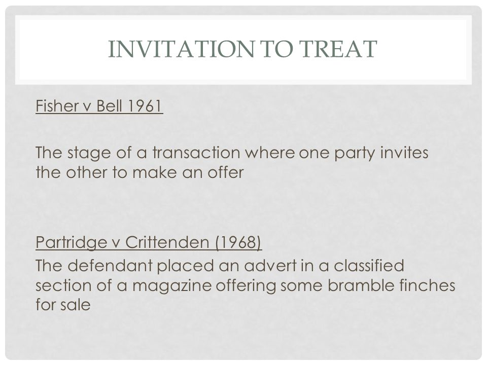 INVITATION TO TREAT Fisher v Bell 1961 The stage of a transaction where one party invites the other to make an offer Partridge v Crittenden (1968) The
