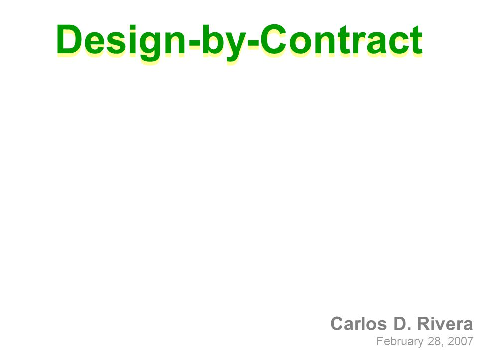 Carlos D. Rivera February 28, 2007 Design-by-Contract