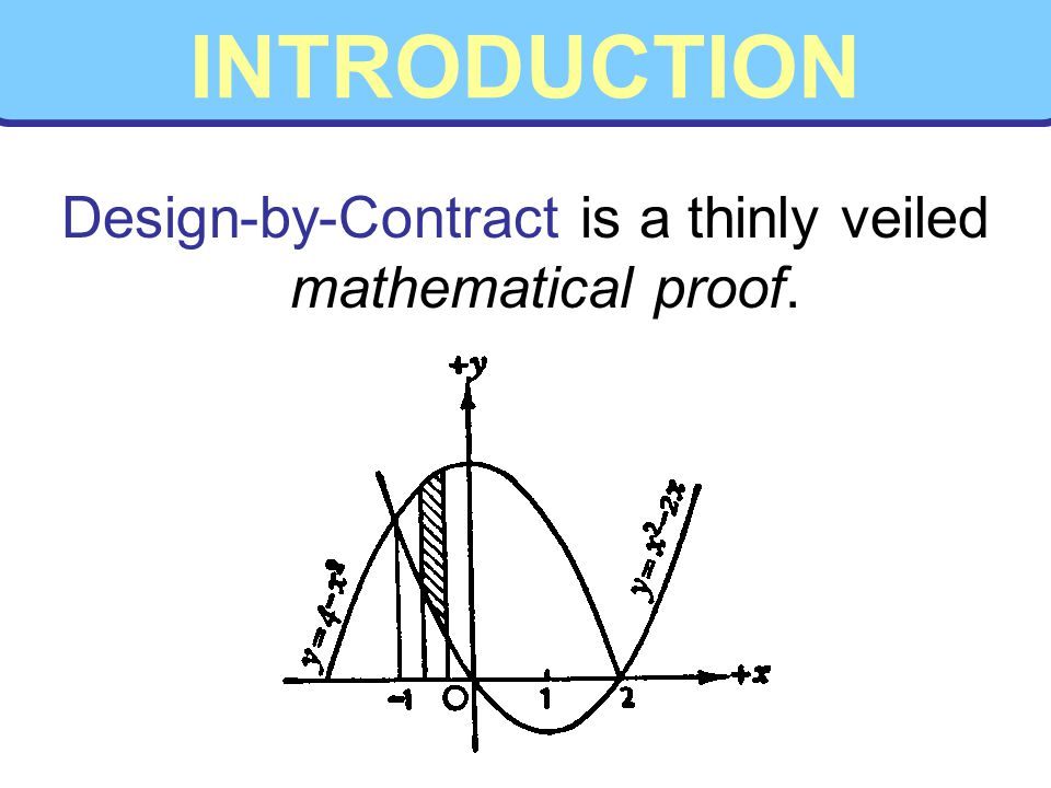 INTRODUCTION Design-by-Contract is a thinly veiled mathematical proof.