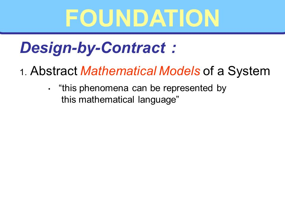 FOUNDATION 1. Abstract Mathematical Models of a System this phenomena can be represented by this mathematical language Design-by-Contract :