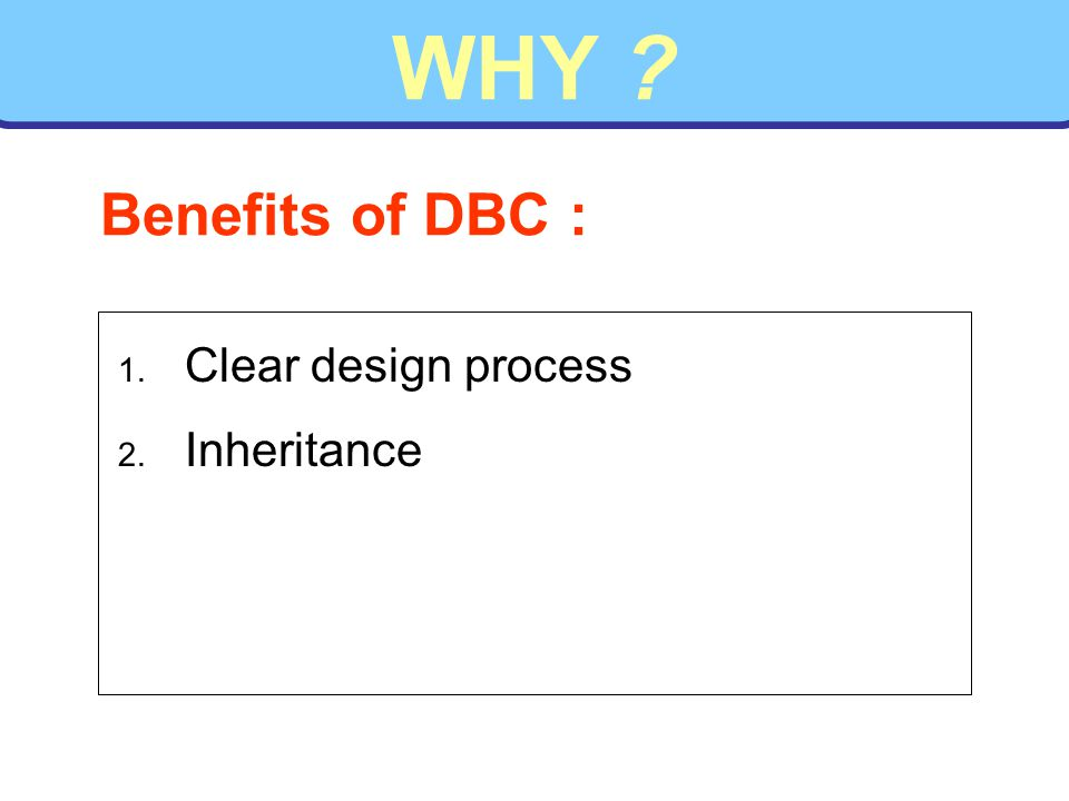 WHY ? 1. Clear design process 2. Inheritance Benefits of DBC :
