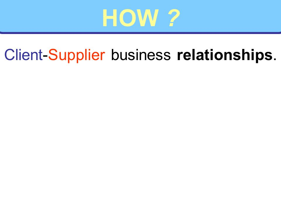 HOW ? Client-Supplier business relationships.