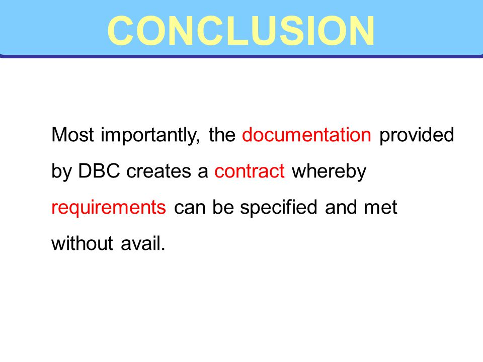 CONCLUSION Most importantly, the documentation provided by DBC creates a contract whereby requirements can be specified and met without avail.