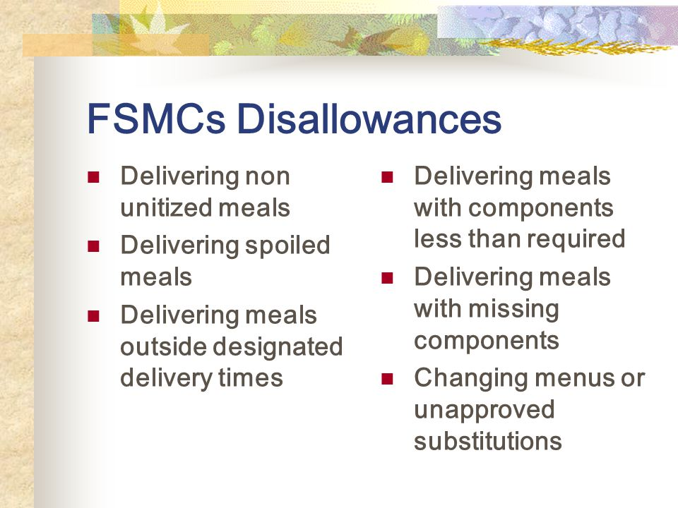 FSMCs Disallowances Delivering non unitized meals Delivering spoiled meals Delivering meals outside designated delivery times Delivering meals with components less than required Delivering meals with missing components Changing menus or unapproved substitutions