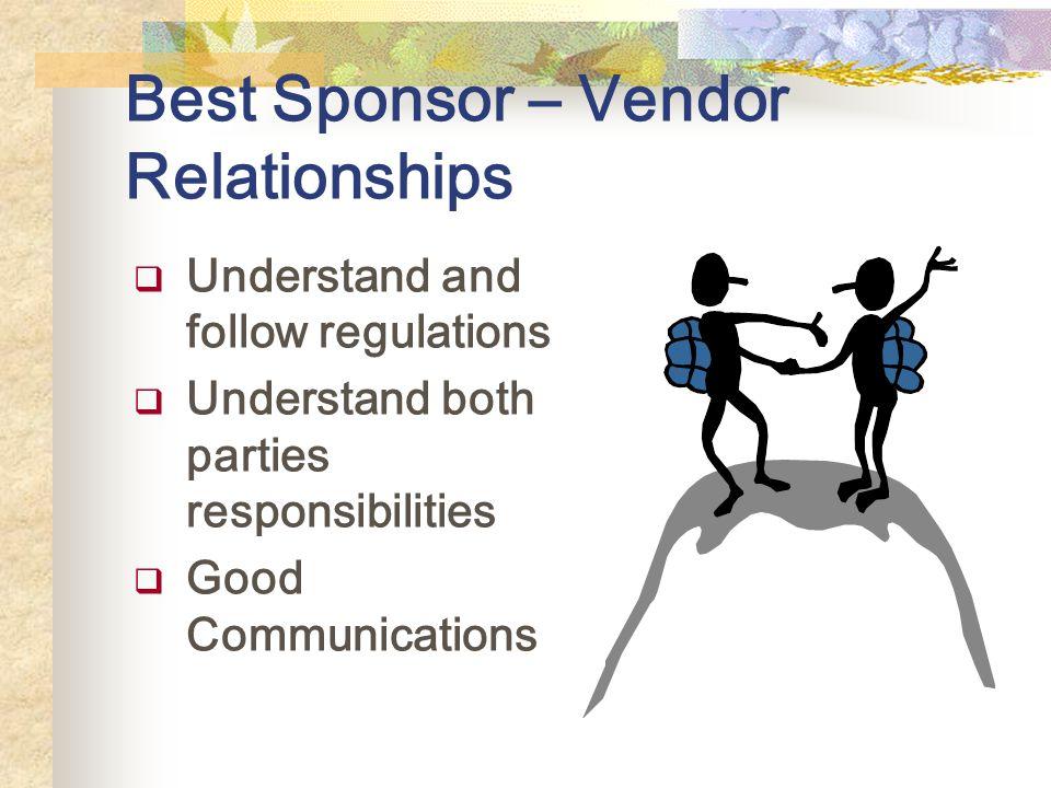 Best Sponsor – Vendor Relationships Understand and follow regulations Understand both parties responsibilities Good Communications