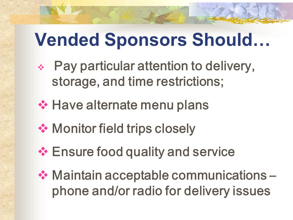 Vended Sponsors Should… Pay particular attention to delivery, storage, and time restrictions; Have alternate menu plans Monitor field trips closely En