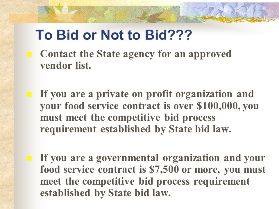 To Bid or Not to Bid??? Contact the State agency for an approved vendor list. If you are a private on profit organization and your food service contra