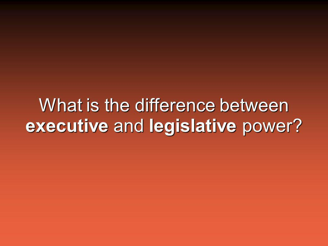 What is the difference between executive and legislative power?