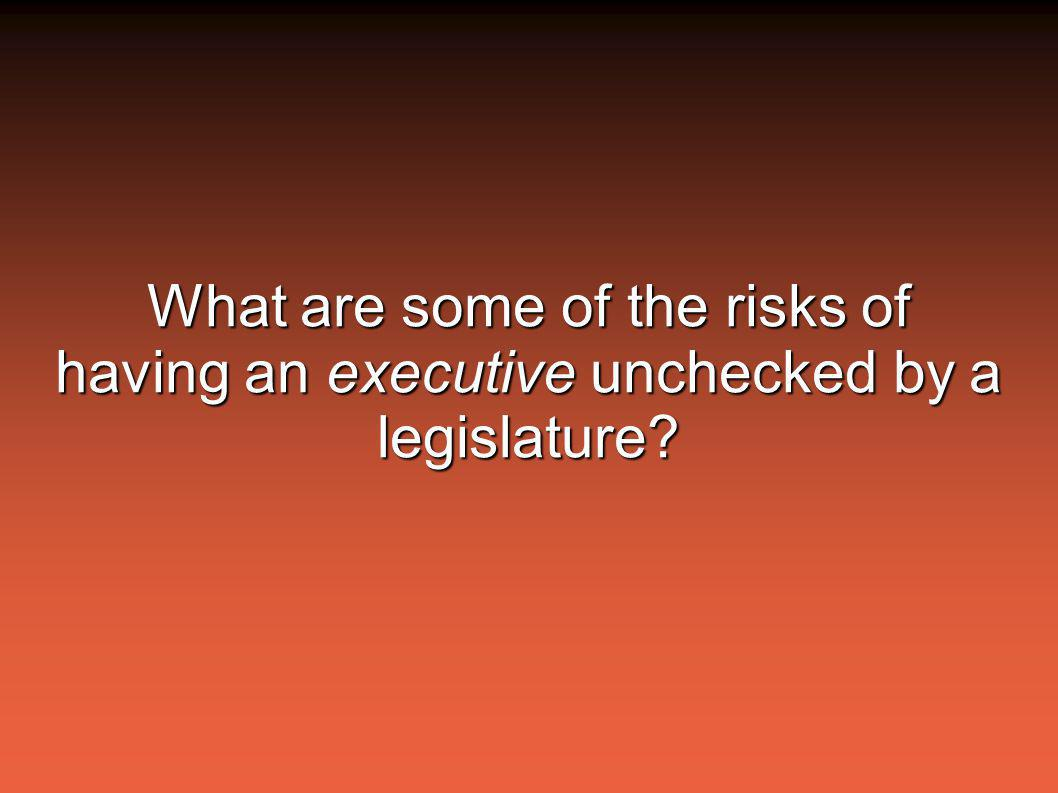 What are some of the risks of having an executive unchecked by a legislature?