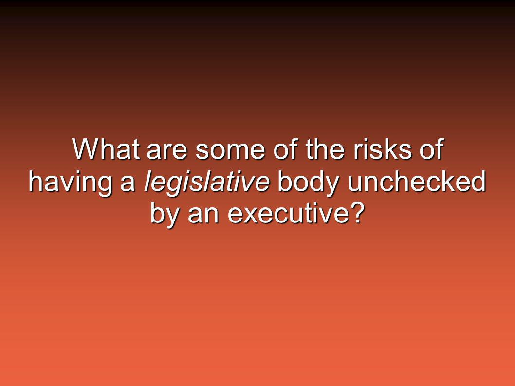 What are some of the risks of having a legislative body unchecked by an executive?