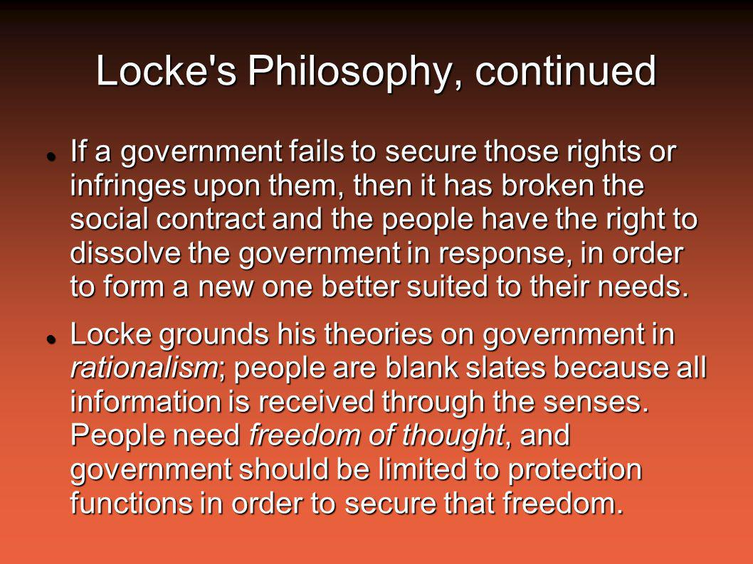 Locke s Philosophy, continued If a government fails to secure those rights or infringes upon them, then it has broken the social contract and the people have the right to dissolve the government in response, in order to form a new one better suited to their needs.