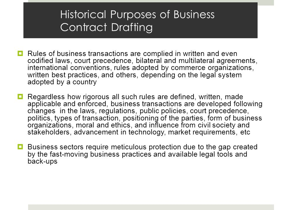 Historical Purposes of Business Contract Drafting Rules of business transactions are complied in written and even codified laws, court precedence, bilateral and multilateral agreements, international conventions, rules adopted by commerce organizations, written best practices, and others, depending on the legal system adopted by a country Regardless how rigorous all such rules are defined, written, made applicable and enforced, business transactions are developed following changes in the laws, regulations, public policies, court precedence, politics, types of transaction, positioning of the parties, form of business organizations, moral and ethics, and influence from civil society and stakeholders, advancement in technology, market requirements, etc Business sectors require meticulous protection due to the gap created by the fast-moving business practices and available legal tools and back-ups