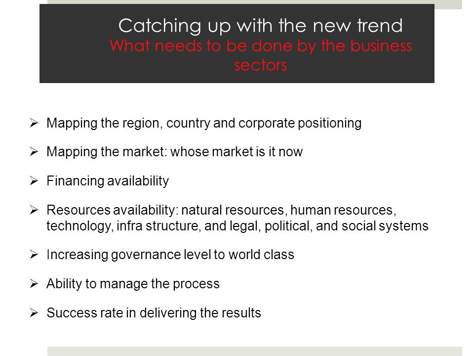 Catching up with the new trend What needs to be done by the business sectors Mapping the region, country and corporate positioning Mapping the market: whose market is it now Financing availability Resources availability: natural resources, human resources, technology, infra structure, and legal, political, and social systems Increasing governance level to world class Ability to manage the process Success rate in delivering the results