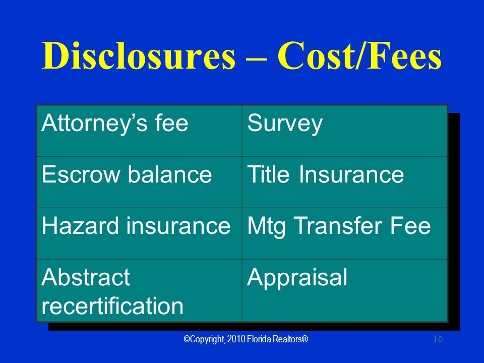 ©Copyright, 2010 Florida Realtors® 10 Attorneys feeSurvey Escrow balanceTitle Insurance Hazard insuranceMtg Transfer Fee Abstract recertification Appraisal Disclosures – Cost/Fees