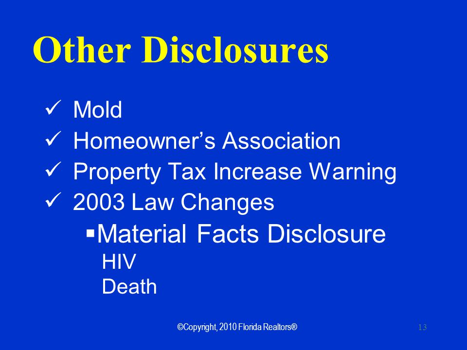13 Other Disclosures Mold Homeowners Association Property Tax Increase Warning 2003 Law Changes Material Facts Disclosure HIV Death ©Copyright, 2010 Florida Realtors®