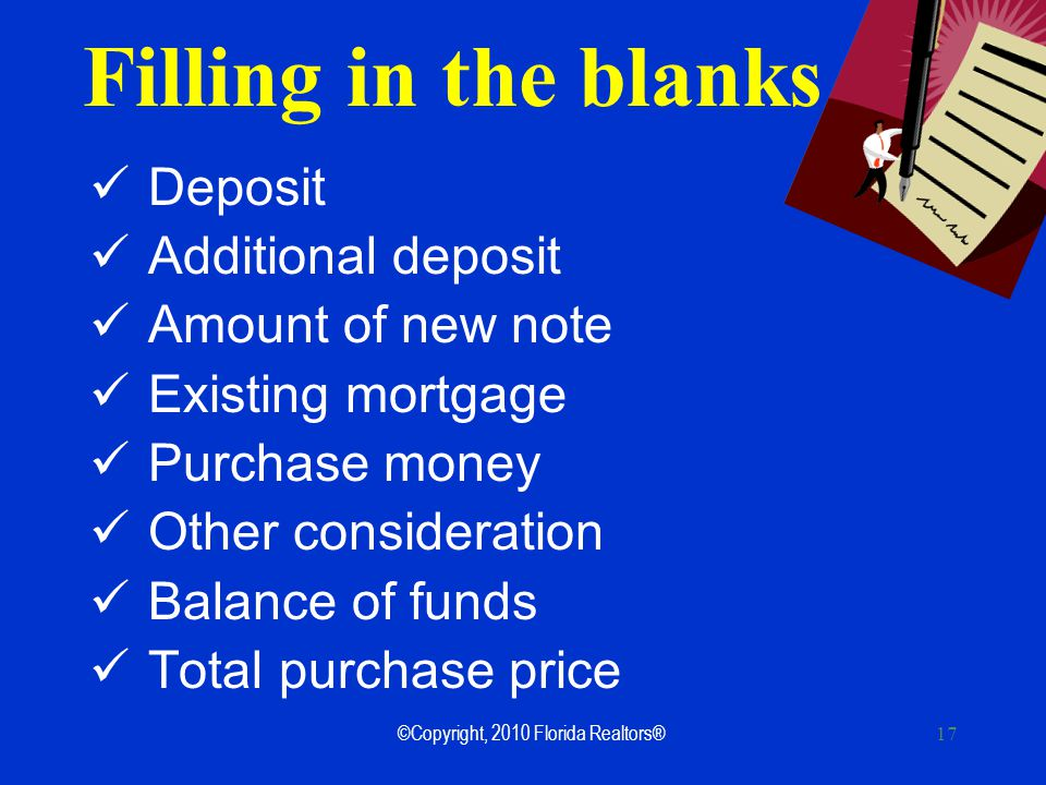 17 Filling in the blanks Deposit Additional deposit Amount of new note Existing mortgage Purchase money Other consideration Balance of funds Total purchase price