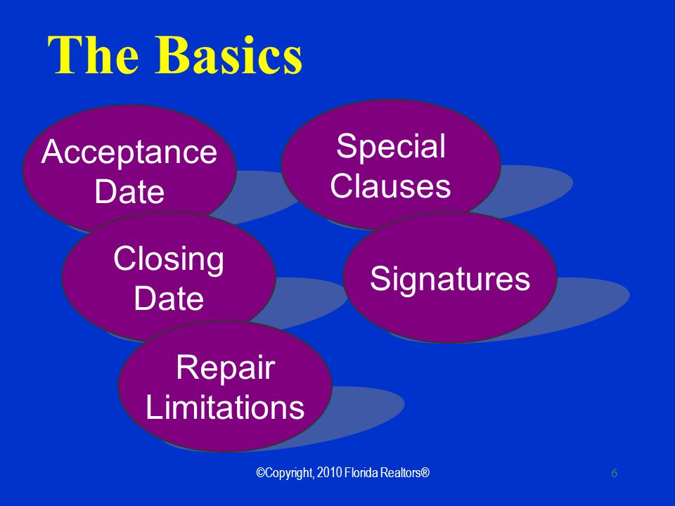 ©Copyright, 2010 Florida Realtors® 6 The Basics Acceptance Date Closing Date Repair Limitations Special Clauses Signatures