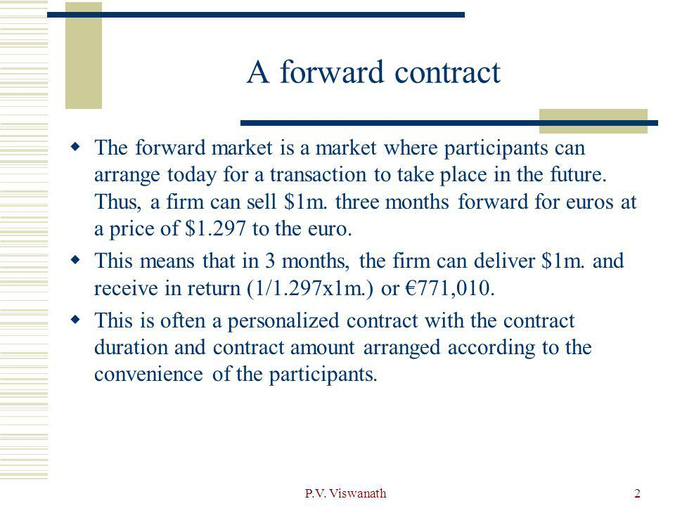 2 A forward contract The forward market is a market where participants can arrange today for a transaction to take place in the future. Thus, a firm c