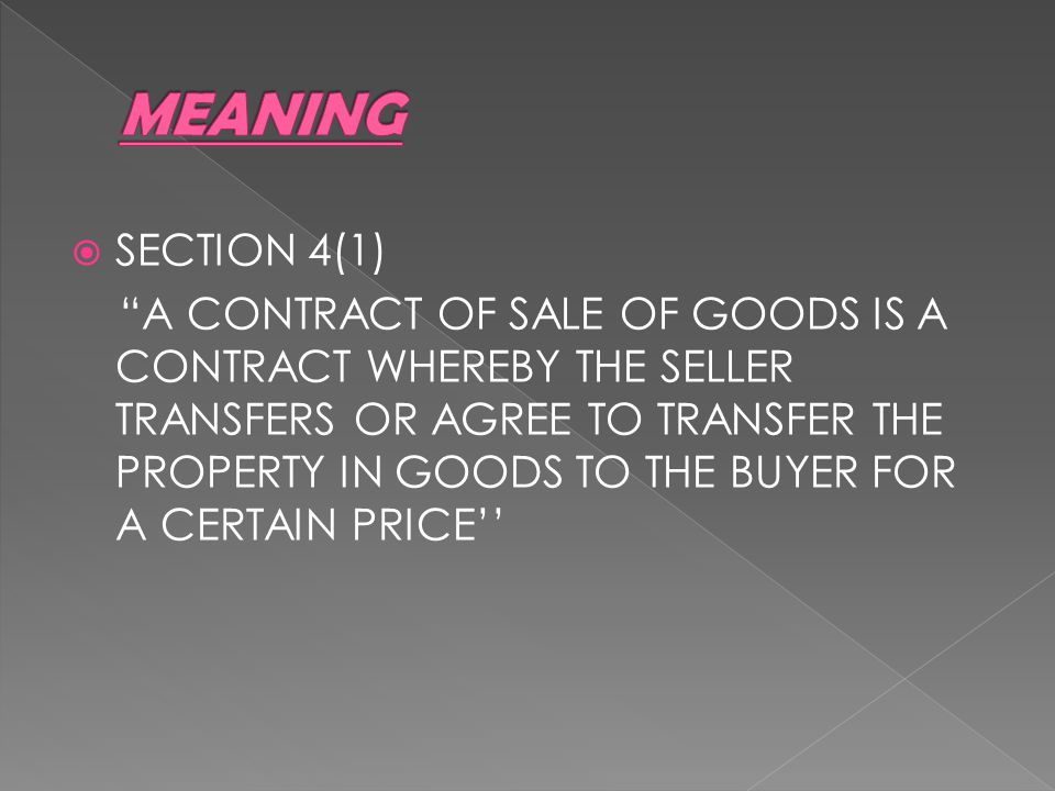 SECTION 4(1) A CONTRACT OF SALE OF GOODS IS A CONTRACT WHEREBY THE SELLER TRANSFERS OR AGREE TO TRANSFER THE PROPERTY IN GOODS TO THE BUYER FOR A CERTAIN PRICE