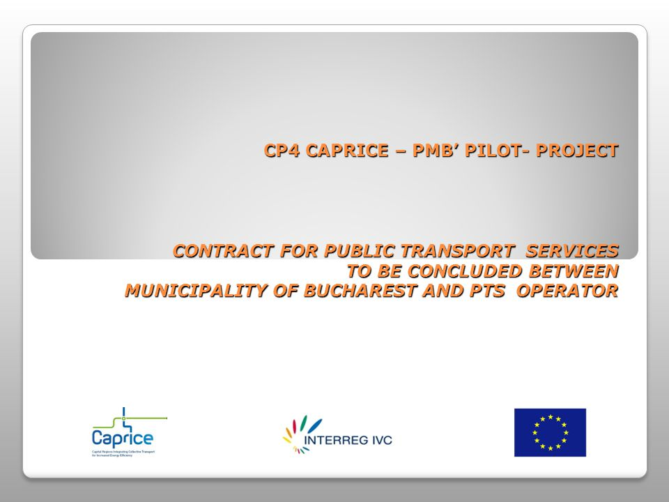 CONTRACT FOR PUBLIC TRANSPORT SERVICES CONCLUDED BETWEEN MUNICIPALITY OF BUCHAREST AND RATB Proposal Regarding Time-Phasing of Pilot Project- terms December 15, 2009 - PMB – submission of materials – standard forms of contracts, documentations December 1, 2009 - partners – submission of materials – standard forms of contracts, documentations May 1, 2010 - PMB - translation and proposal of a RATB-PMB Contract in order to discuss it with the work group, dissemination to partners May (2 days) 2010 - first work group meeting, proposals of amending the Contract, constraints in implementation of models ( Bucharest) September 1, 2010 - PMB – review of Contract as a result of the first meeting conclusions, dissemination to partners September 2010 (3 days) - second work group meeting, completion of contract applicable to RATB, identification of risks in contract monitoring, setting of parametres due to be monitored using the supervision software programme (partner) November 1, 2010 - IT equipment, laptop included, implementation of supervision software that monitors indicators December 2010 (2 days) - last work group meeting – system testing, evaluation of pilot project results (Bucharest)