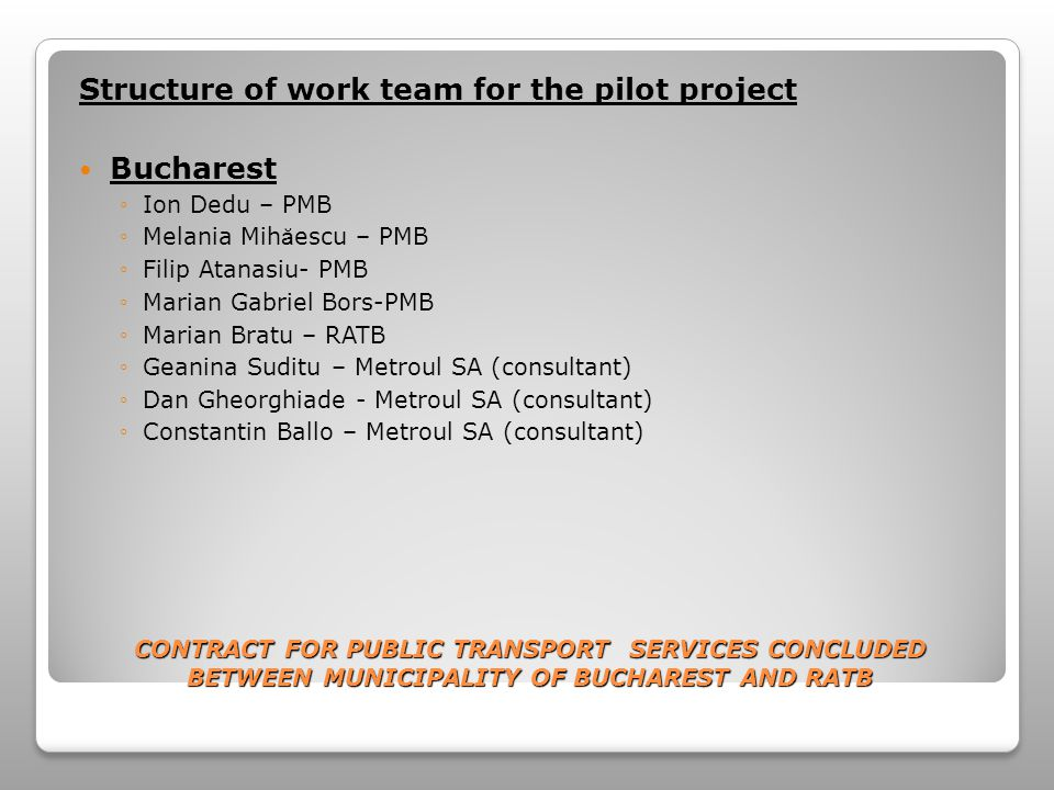 CONTRACT FOR PUBLIC TRANSPORT SERVICES CONCLUDED BETWEEN MUNICIPALITY OF BUCHAREST AND RATB Structure of work team for the pilot project Bucharest Ion Dedu – PMB Melania Mih ă escu – PMB Filip Atanasiu- PMB Marian Gabriel Bors-PMB Marian Bratu – RATB Geanina Suditu – Metroul SA (consultant) Dan Gheorghiade - Metroul SA (consultant) Constantin Ballo – Metroul SA (consultant)
