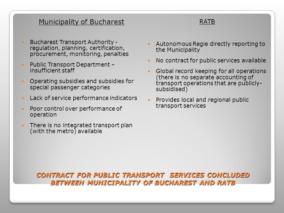 CONTRACT FOR PUBLIC TRANSPORT SERVICES CONCLUDED BETWEEN MUNICIPALITY OF BUCHAREST AND RATB Municipality of Bucharest Bucharest Transport Authority - regulation, planning, certification, procurement, monitoring, penalties Public Transport Department – insufficient staff Operating subsidies and subsidies for special passenger categories Lack of service performance indicators Poor control over performance of operation There is no integrated transport plan (with the metro) available RATB Autonomous Regie directly reporting to the Municipality No contract for public services available Global record keeping for all operations (there is no separate accounting of transport operations that are publicly- subsidised) Provides local and regional public transport services