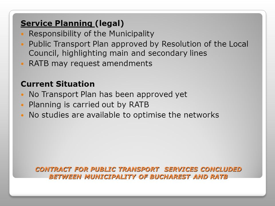 CONTRACT FOR PUBLIC TRANSPORT SERVICES CONCLUDED BETWEEN MUNICIPALITY OF BUCHAREST AND RATB Service Planning (legal) Responsibility of the Municipality Public Transport Plan approved by Resolution of the Local Council, highlighting main and secondary lines RATB may request amendments Current Situation No Transport Plan has been approved yet Planning is carried out by RATB No studies are available to optimise the networks