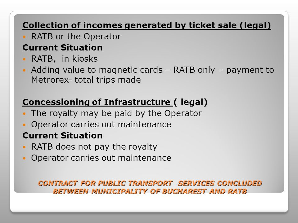 CONTRACT FOR PUBLIC TRANSPORT SERVICES CONCLUDED BETWEEN MUNICIPALITY OF BUCHAREST AND RATB Term of Contract related to the average depreciation term of all transport assets owned by the Operator related with the necessary depreciation of investments term - Operators responsibility Printing, dissemination and validation of farecards (legal) Printing – PMB Dissemination – RATB or PMB Compulsoriness of fare integration by implementing a single type of farecard for all public transport modes Current Situation Printing and dissemination - RATB Farecard validation – ticketing sistem using 2 types of validators (paper and magnetic tickets) – can not record the number, type of trips by line, period etc.