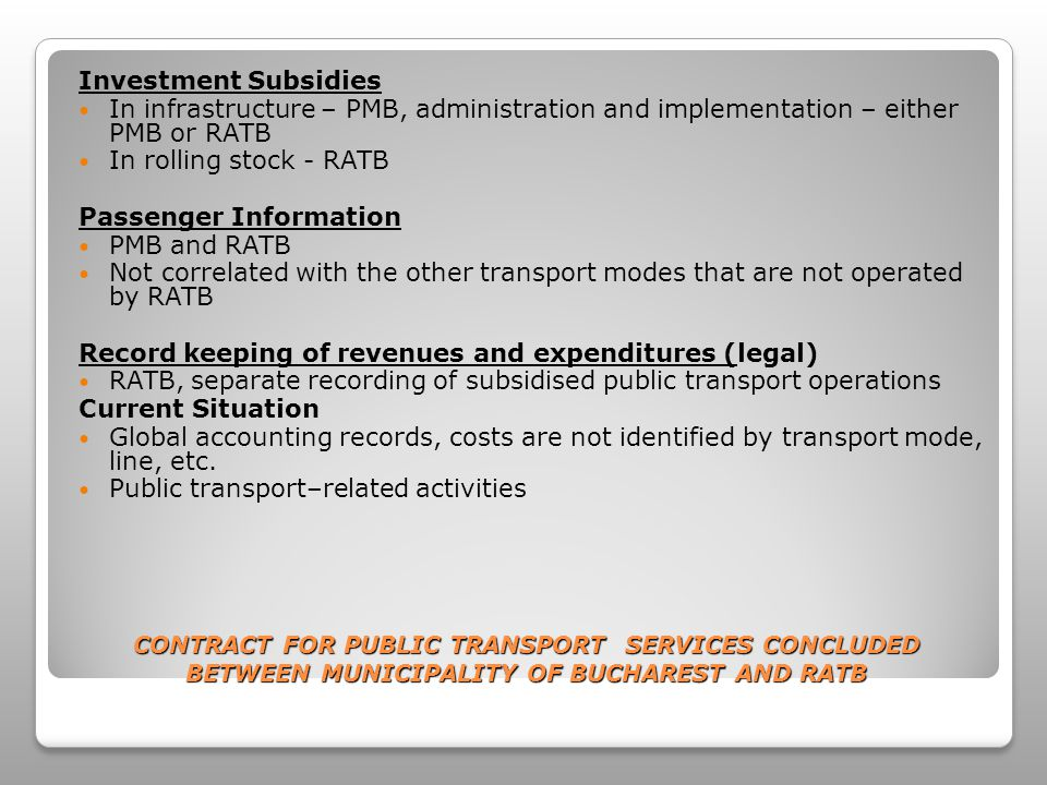 CONTRACT FOR PUBLIC TRANSPORT SERVICES CONCLUDED BETWEEN MUNICIPALITY OF BUCHAREST AND RATB Monitoring of RATB Operations ARR and AFER, inspections checking for safety, compliance with both environment and legal regulations PMB has an official delegate in the RATB Board of Directors Reports prepared by RATB Subsidies Related to operation, transport or fare obligation Operating subsidies - Concession fare subsidies: for special passenger categories – using local budget – (for example: pensioners are entitled to free transport upon producing proof of pension slip Penalties may apply (currently there are no penalties)