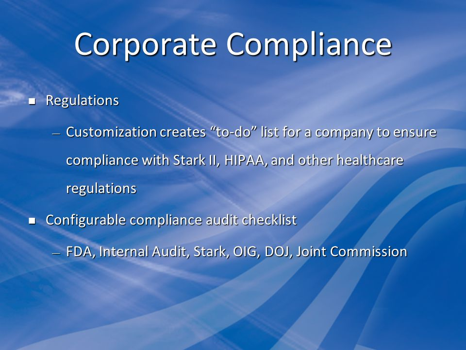 Corporate Compliance Regulations Regulations Customization creates to-do list for a company to ensure compliance with Stark II, HIPAA, and other healthcare regulations Customization creates to-do list for a company to ensure compliance with Stark II, HIPAA, and other healthcare regulations Configurable compliance audit checklist Configurable compliance audit checklist FDA, Internal Audit, Stark, OIG, DOJ, Joint Commission FDA, Internal Audit, Stark, OIG, DOJ, Joint Commission