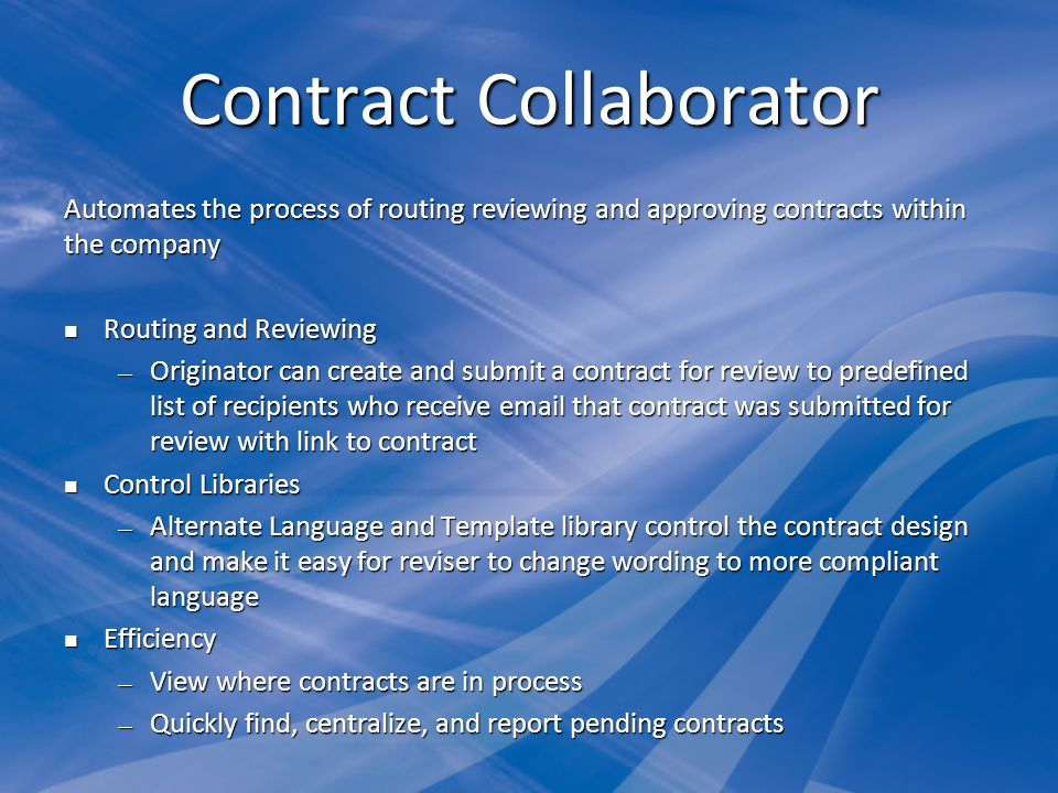 Contract Collaborator Automates the process of routing reviewing and approving contracts within the company Routing and Reviewing Routing and Reviewing Originator can create and submit a contract for review to predefined list of recipients who receive email that contract was submitted for review with link to contract Originator can create and submit a contract for review to predefined list of recipients who receive email that contract was submitted for review with link to contract Control Libraries Control Libraries Alternate Language and Template library control the contract design and make it easy for reviser to change wording to more compliant language Alternate Language and Template library control the contract design and make it easy for reviser to change wording to more compliant language Efficiency Efficiency View where contracts are in process View where contracts are in process Quickly find, centralize, and report pending contracts Quickly find, centralize, and report pending contracts
