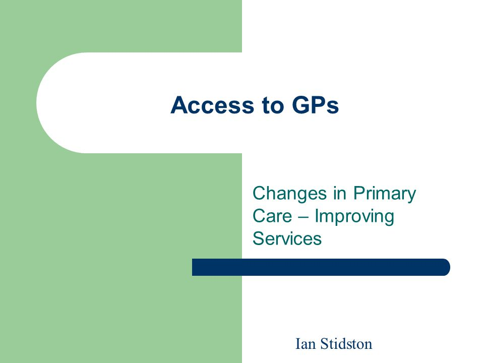 Access to GPs Changes in Primary Care – Improving Services Ian Stidston