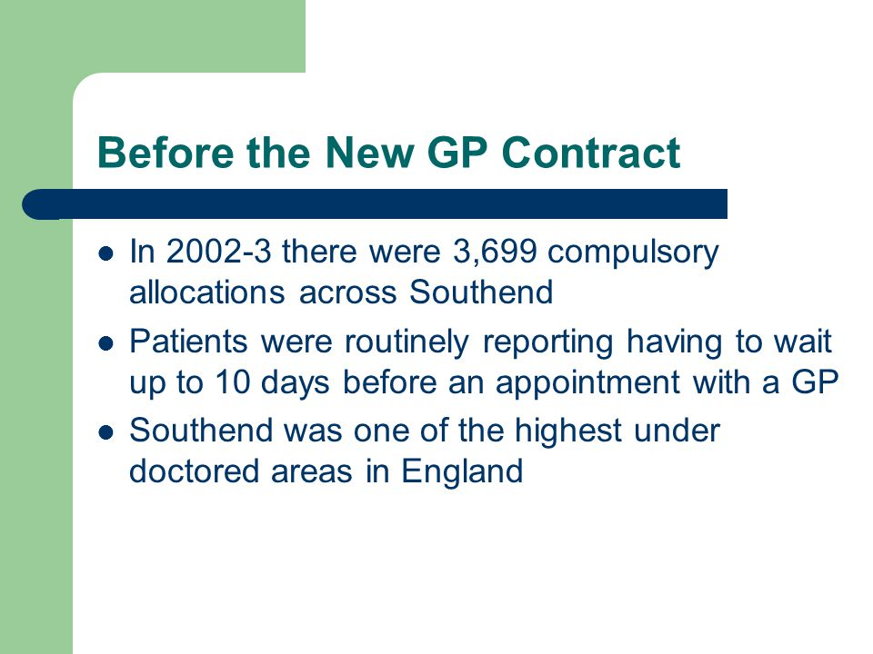 Before the New GP Contract In 2002-3 there were 3,699 compulsory allocations across Southend Patients were routinely reporting having to wait up to 10 days before an appointment with a GP Southend was one of the highest under doctored areas in England