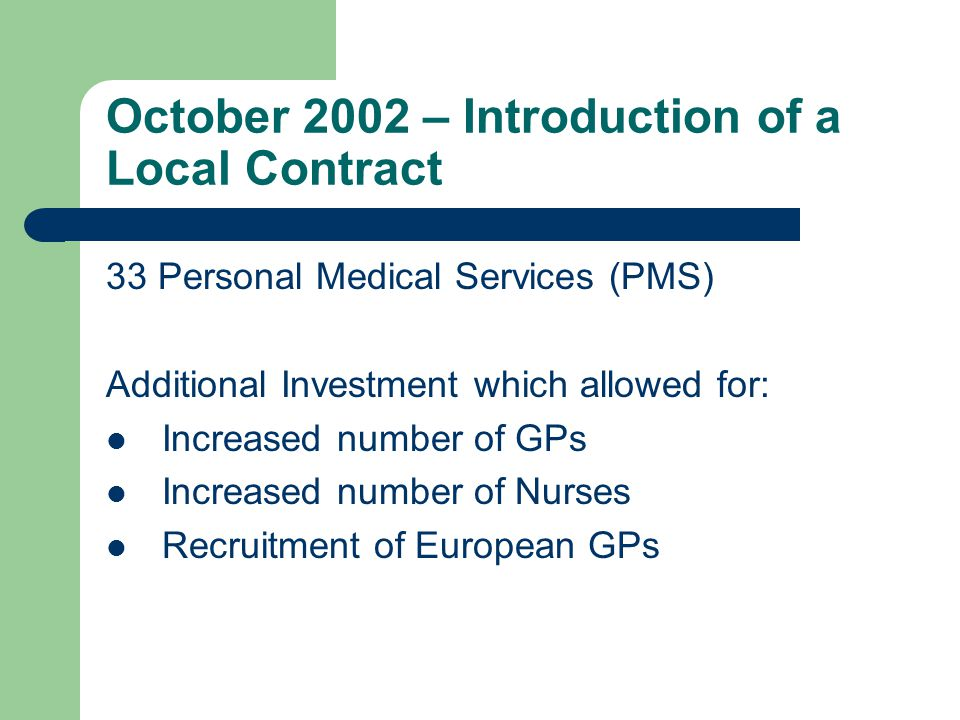 October 2002 – Introduction of a Local Contract 33 Personal Medical Services (PMS) Additional Investment which allowed for: Increased number of GPs Increased number of Nurses Recruitment of European GPs