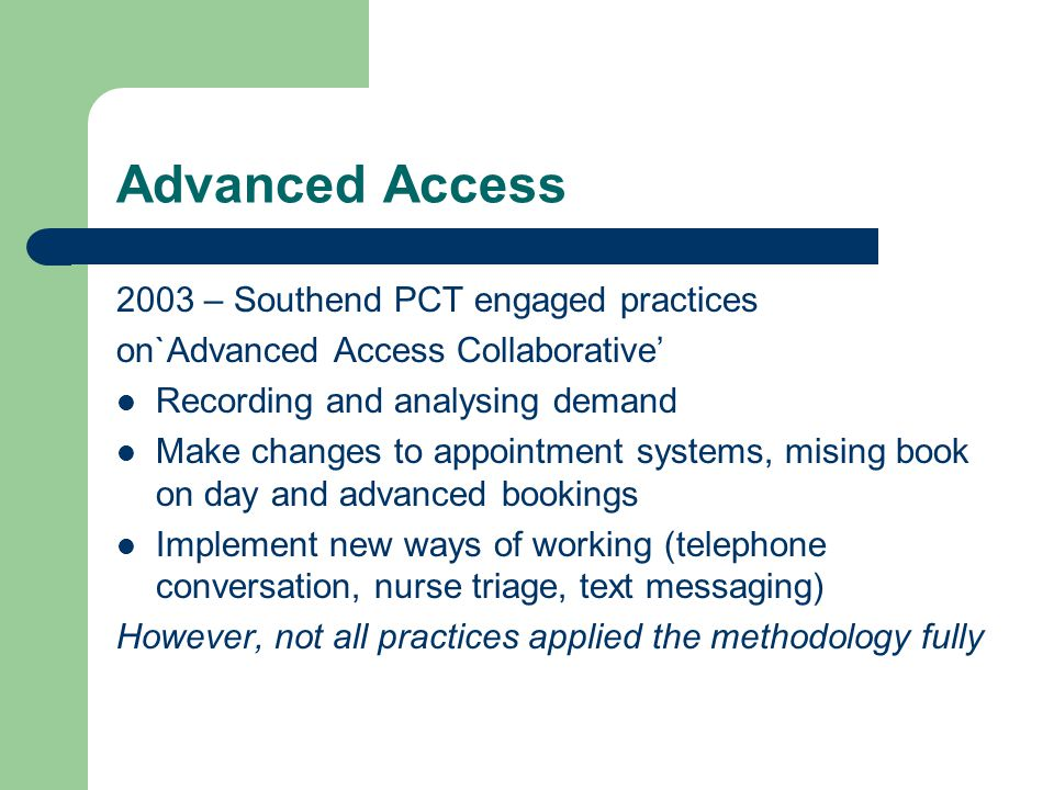Advanced Access 2003 – Southend PCT engaged practices on`Advanced Access Collaborative Recording and analysing demand Make changes to appointment systems, mising book on day and advanced bookings Implement new ways of working (telephone conversation, nurse triage, text messaging) However, not all practices applied the methodology fully