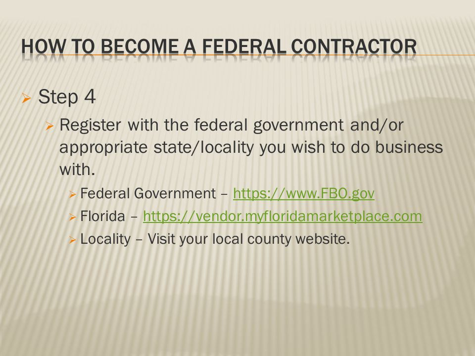 Step 4 Register with the federal government and/or appropriate state/locality you wish to do business with. Federal Government – https://www.FBO.govht