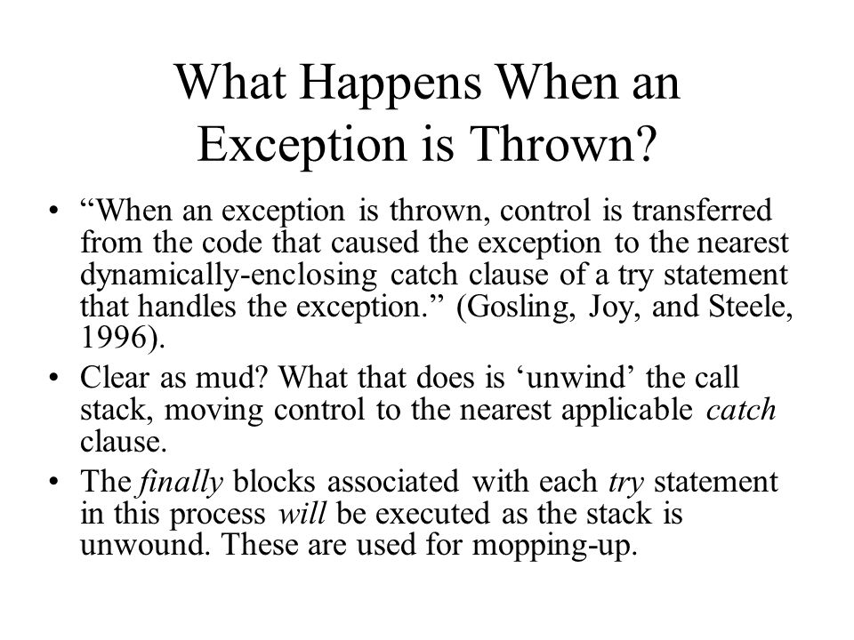 What Happens When an Exception is Thrown? When an exception is thrown, control is transferred from the code that caused the exception to the nearest d