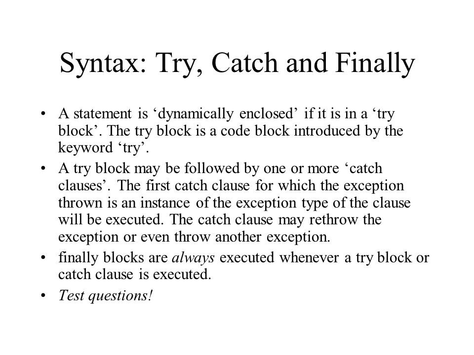 Syntax: Try, Catch and Finally A statement is dynamically enclosed if it is in a try block. The try block is a code block introduced by the keyword tr