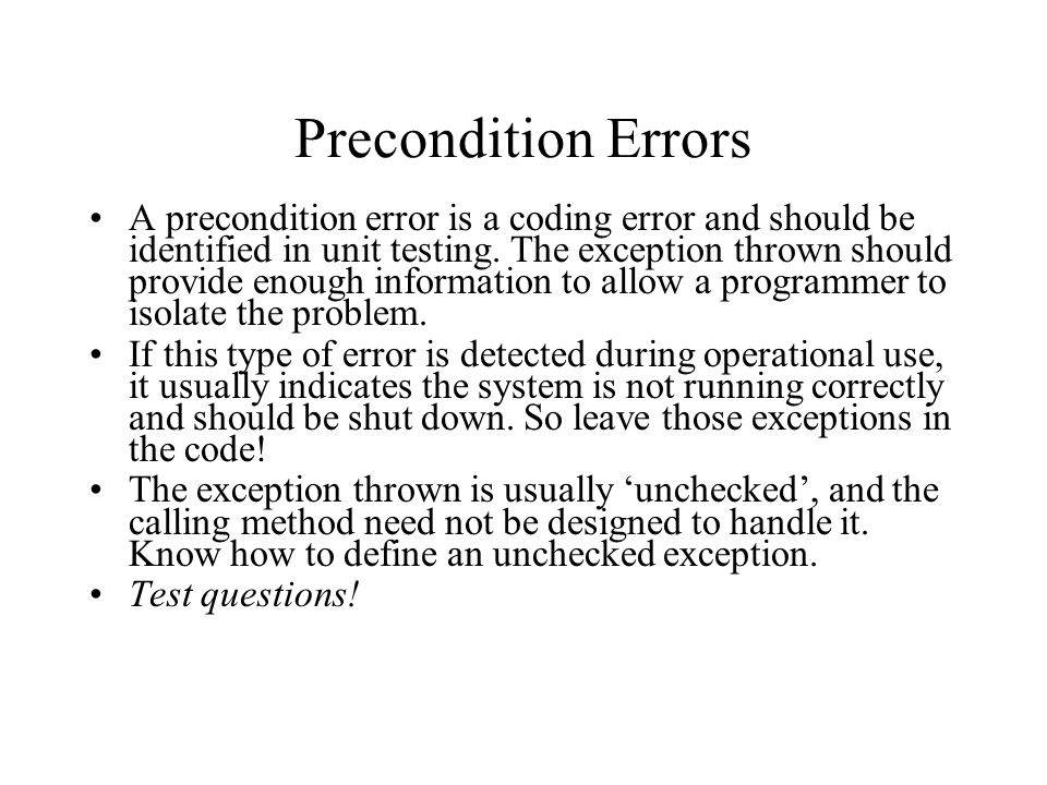 Precondition Errors A precondition error is a coding error and should be identified in unit testing. The exception thrown should provide enough inform