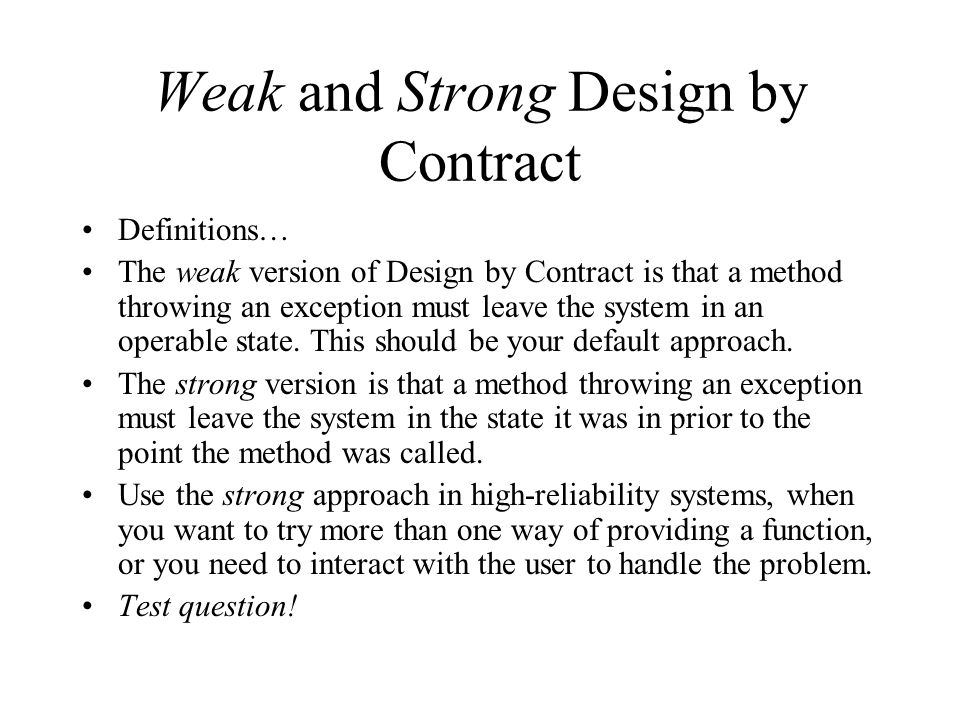 Weak and Strong Design by Contract Definitions… The weak version of Design by Contract is that a method throwing an exception must leave the system in