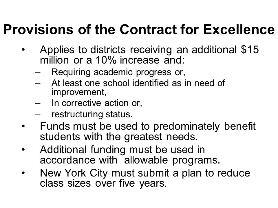 Provisions of the Contract for Excellence Applies to districts receiving an additional $15 million or a 10% increase and: –Requiring academic progress or, –At least one school identified as in need of improvement, –In corrective action or, –restructuring status.